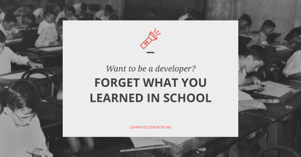 Want to be a Developer? Forget What You Learned in School