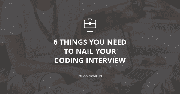 6 Things You Need to Nail Your Programming Interview