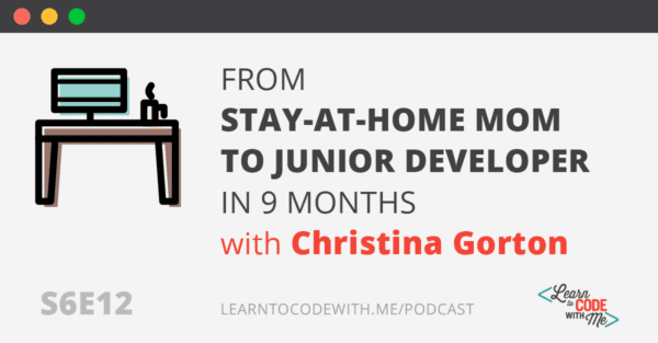 How a Stay-At-Home Mom Landed a Remote Junior Developer Position (In Just 9 Months) With Christina Gorton (S6E12)